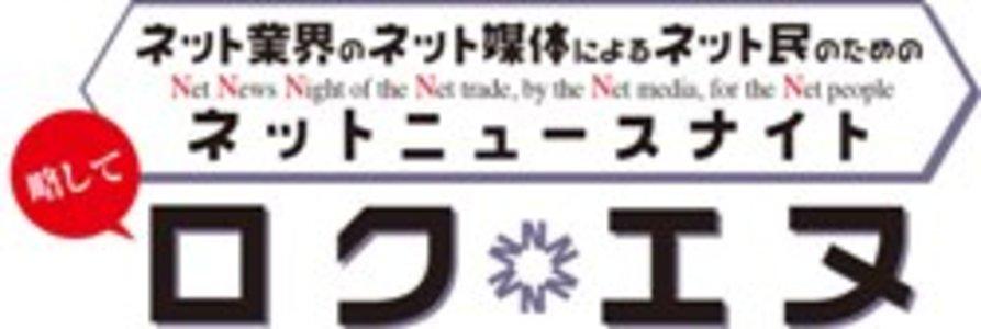 ネット業界のネット媒体によるネット民のためのネットニュースナイト(略してロクエヌ)~初ロクエヌは3周年のお披露目~