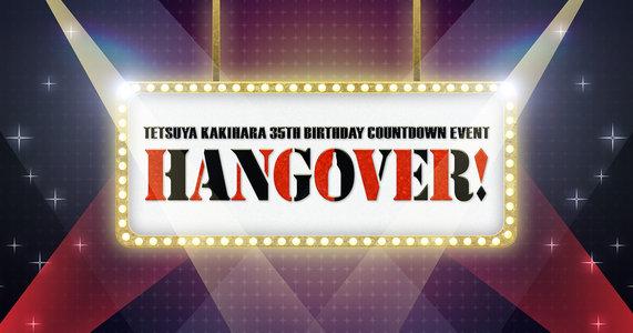 TETSUYA KAKIHARA 35th BIRTHDAY COUNTDOWN EVENT ~ HANGOVER!~
