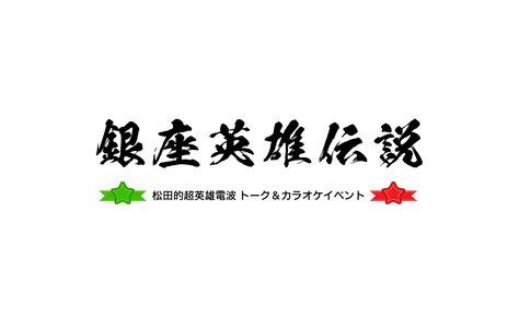 松田的超英雄電波 トーク&カラオケイベント 〜銀座英雄伝説〜 《第一部》