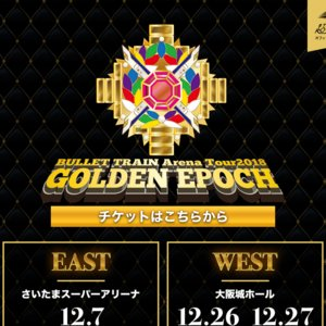 埼玉◆「BULLET TRAIN Arena Tour 2018 GOLDEN EPOCH」