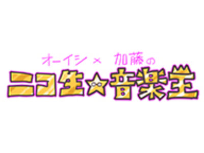 オーイシ✕加藤の「ニコ生☆音楽王」第37回