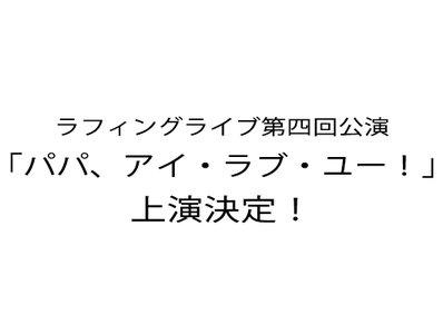 ラフィングライブ第四回公演「パパ、アイ・ラブ・ユー!」12/2 昼公演
