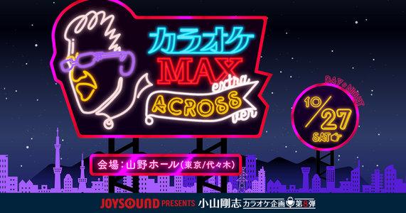 JOYSOUND presents 小山剛志カラオケ企画 第8弾 カラオケMAX〜extra〜「アクロスフェスタVer.」昼公演