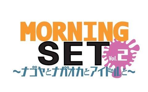 MORNING SET vol.2~ナゴヤとナガオカとアイドルと~