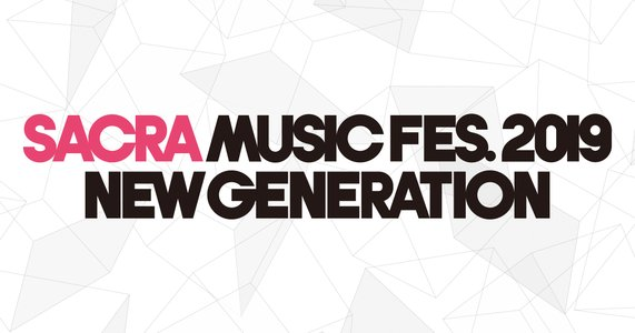 SACRA MUSIC FES.2019–NEW GENERATION- DAY1