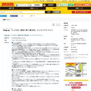 BugLug NEW SINGLE『しこたま / 泡沫に咲く柔な花』購入者対象インストアイベント タワーレコード渋谷店