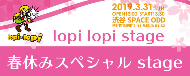 lopi lopi 春休みスペシャル stage in 渋谷 SPACE ODD