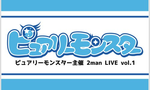 ピュアリーモンスター主催 2man LIVE Vol.1