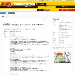 ONEPIXCEL 「Final Call」リリースイベントツアー@タワヨコ 13:00