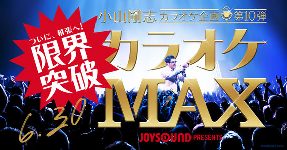 JOYSOUND presents 小山剛志カラオケ企画 第10弾「カラオケMAX」夜公演