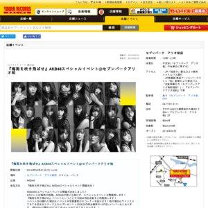 『梅雨を吹き飛ばせ』AKB48スペシャルイベント@セブンパークアリオ柏