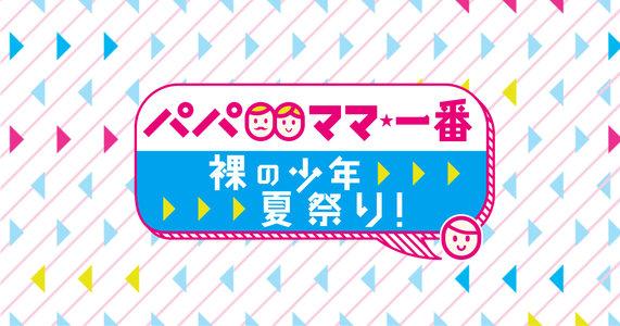 パパママ一番 裸の少年 夏祭り!8/5 夜公演