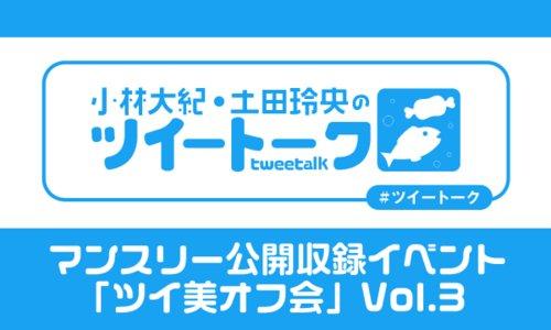 「小林大紀・土田玲央のツイートーク」マンスリー公開収録イベント「ツイ美オフ会」Vol.3