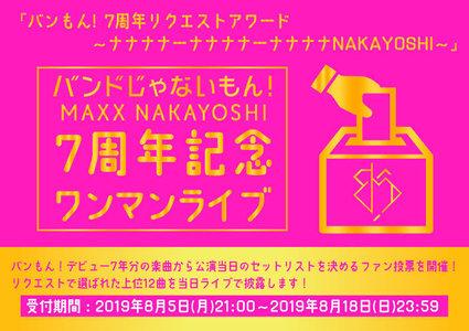 バンドじゃないもん! MAXX NAKAYOSHI 7周年記念ワンマンライブ 『バンもん!7周年リクエストアワード〜ナナナナーナナナナーナナナナNAKAYOSHI〜』