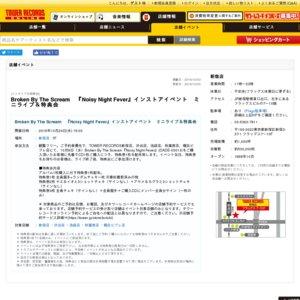 Broken By The Scream 『Noisy Night Fever』インストアイベント ミニライブ&特典会