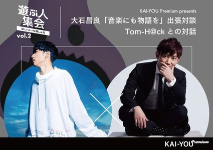 KAI-YOU Premium presents「遊ぶ人集会」vol.2 「音楽にも物語を」公開取材 大石昌良 × Tom-H@ck 対談