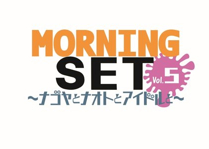 MORNING SET vol.5 ~ナゴヤとナオトとアイドルと~