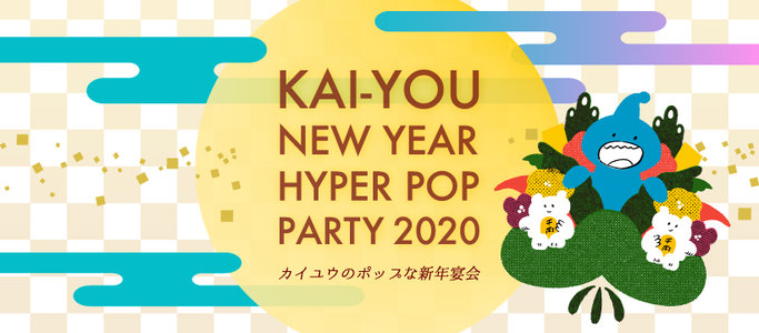 KAI-YOU New Year Hyper Pop Party 2020〜カイユウのポップな新年宴会 2020〜