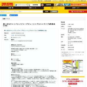 真っ白なキャンバス メジャー1stシングル リリースイベント 1/25 12:00