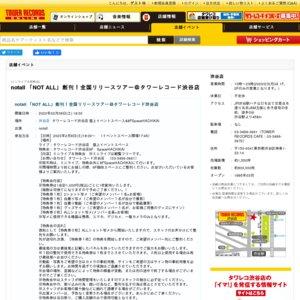 notall 「NOT ALL」創刊!全国リリースツアー@タワーレコード渋谷店
