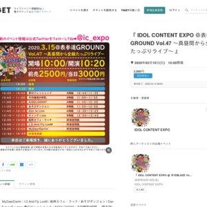 IDOL CONTENT EXPO @表参道GROUND Vol.47 ~真昼間から全組たっぷりライブ~