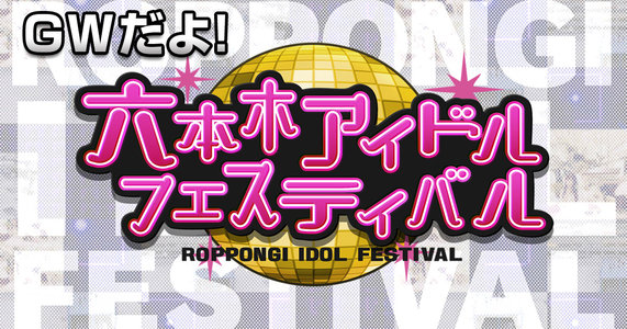 GWだよ!六本木アイドルフェスティバル【Vol.4】