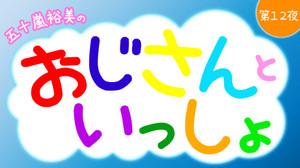 五十嵐裕美のおじさんといっしょ~第12夜~ 【一部】