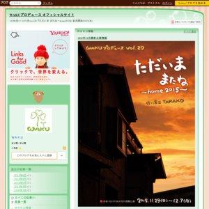 赤坂RED/THEATER提携公演 WAKUプロデュース vol.20 『ただいま またね~home2015~』11月30日(月)19:45☆