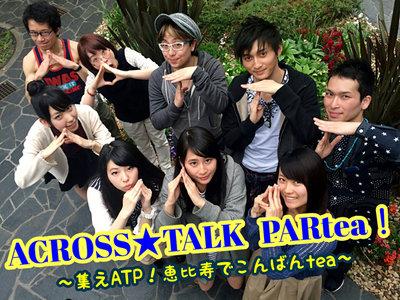 ACROSS★TALK PARtea!~集えATP!恵比寿でこんばんtea~